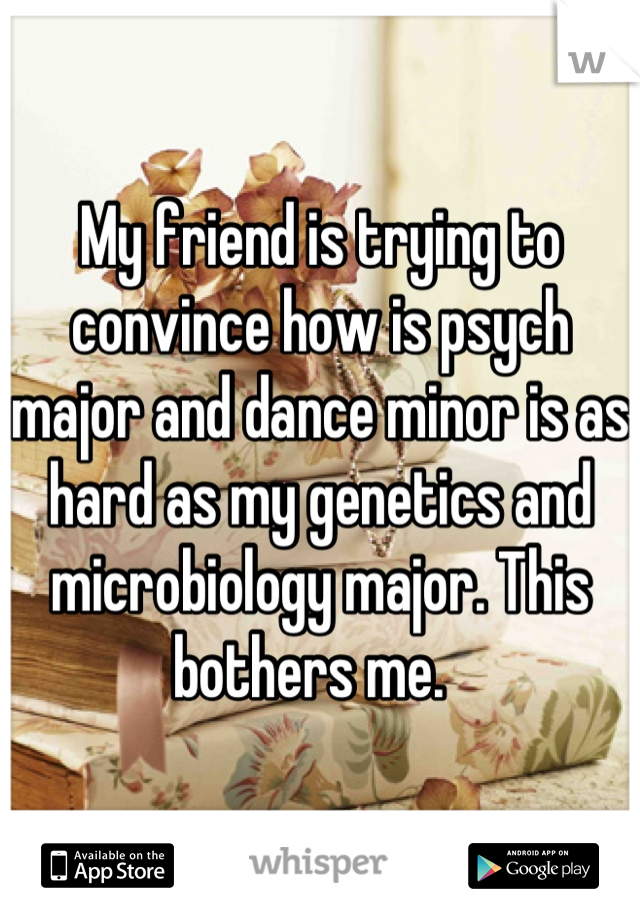 My friend is trying to convince how is psych major and dance minor is as hard as my genetics and microbiology major. This bothers me.