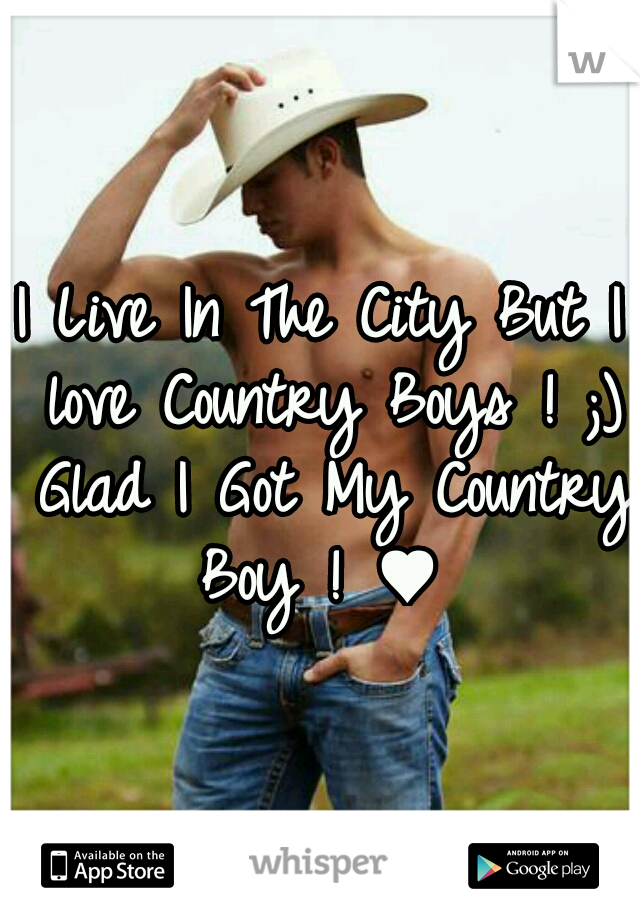 I Live In The City But I love Country Boys ! ;) Glad I Got My Country Boy ! ♥