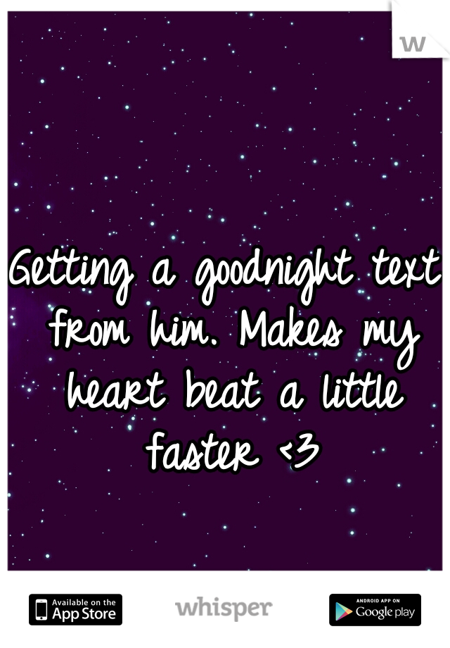 Getting a goodnight text from him. Makes my heart beat a little faster <3