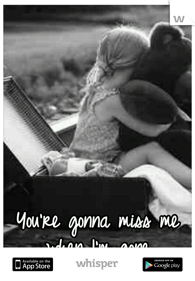You're gonna miss me when I'm gone..