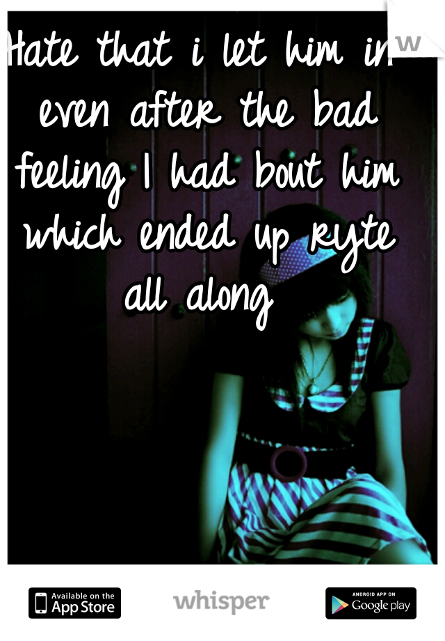 Hate that i let him in even after the bad feeling I had bout him which ended up ryte all along