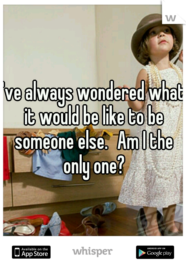 I've always wondered what it would be like to be someone else. Am I the only one?