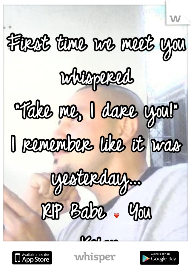 """First time we meet you whispered  """"Take me, I dare you!"""" I remember like it was yesterday... RIP Babe ❤ You -Kelan"""