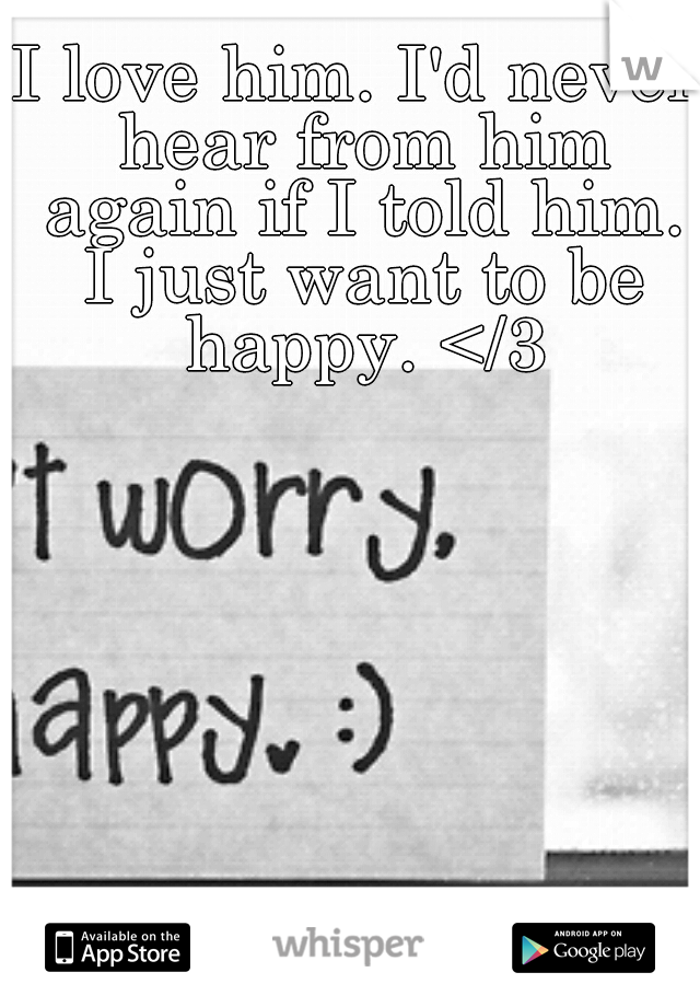 I love him. I'd never hear from him again if I told him. I just want to be happy. </3