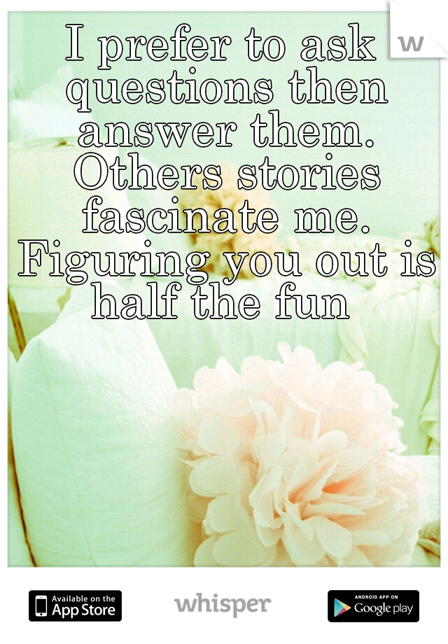 I prefer to ask questions then answer them. Others stories fascinate me. Figuring you out is half the fun