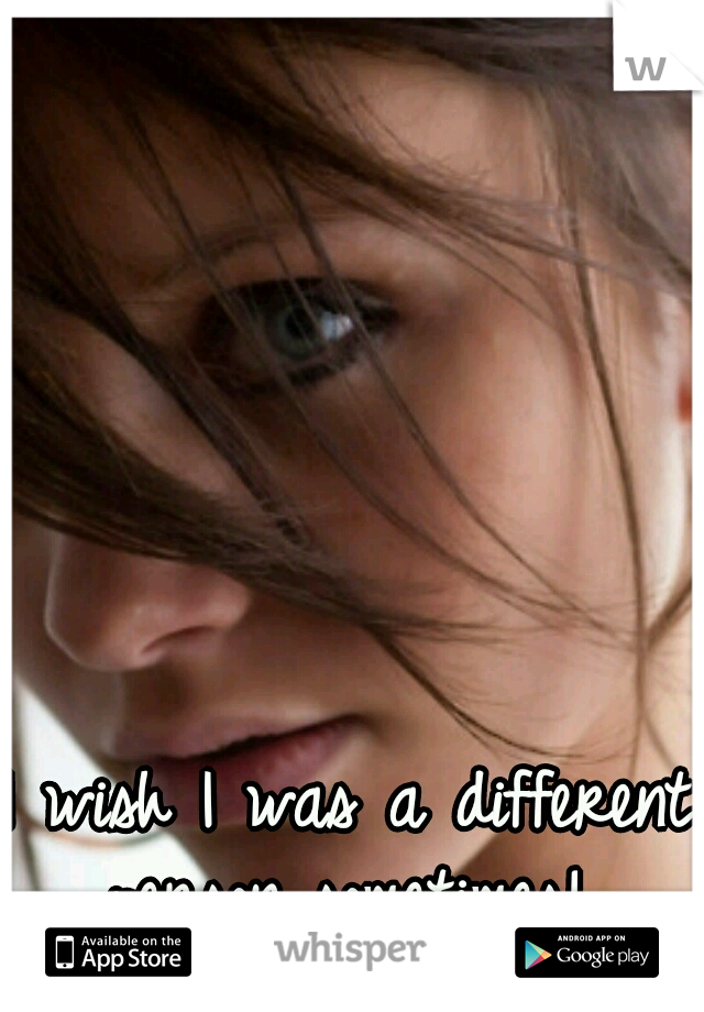 I wish I was a different person sometimes!