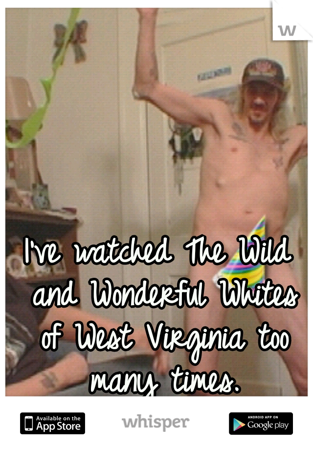 I've watched The Wild and Wonderful Whites of West Virginia too many times.