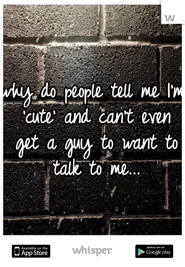 why do people tell me I'm 'cute' and can't even get a guy to want to talk to me...
