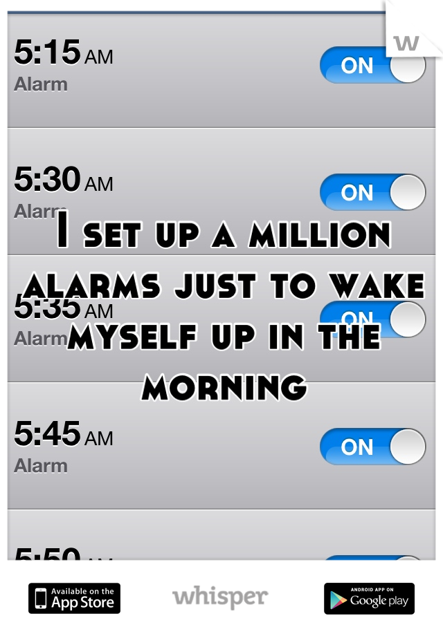 I set up a million alarms just to wake myself up in the morning
