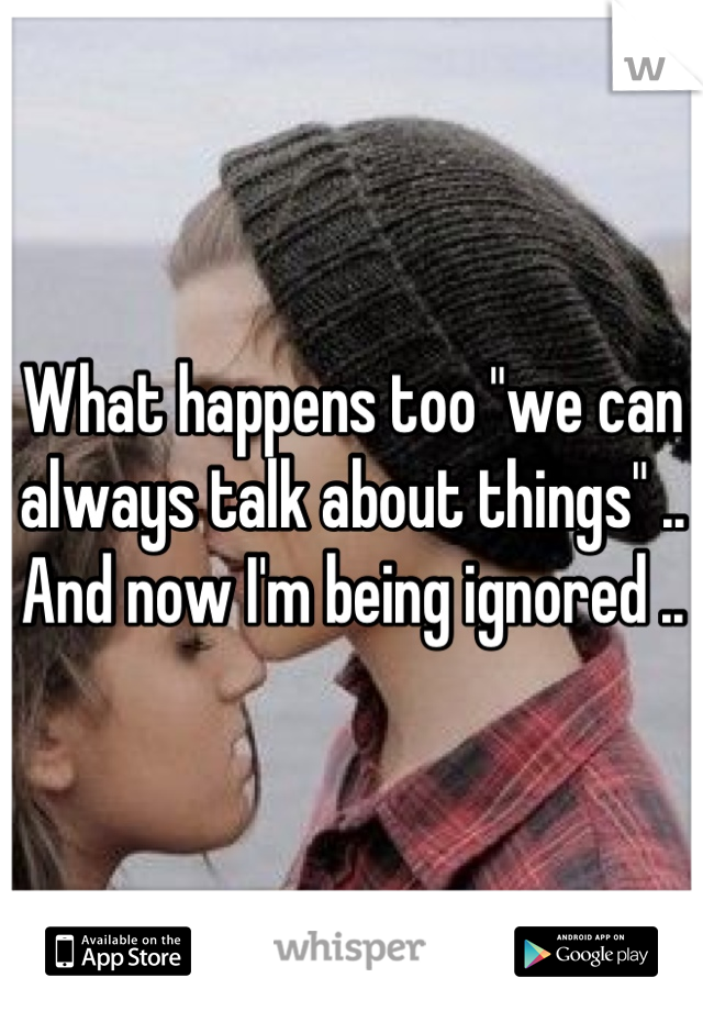 """What happens too """"we can always talk about things"""" .. And now I'm being ignored .."""