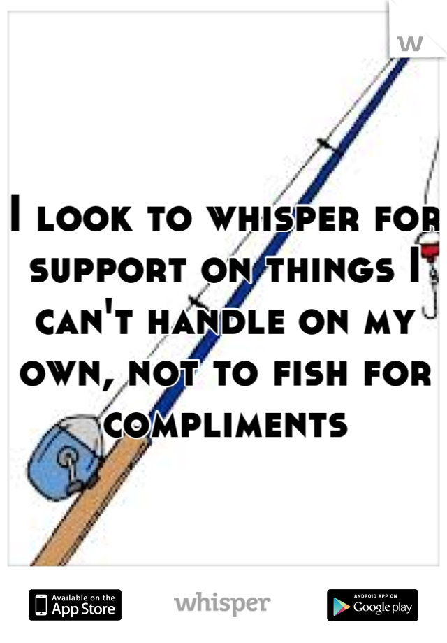 I look to whisper for support on things I can't handle on my own, not to fish for compliments
