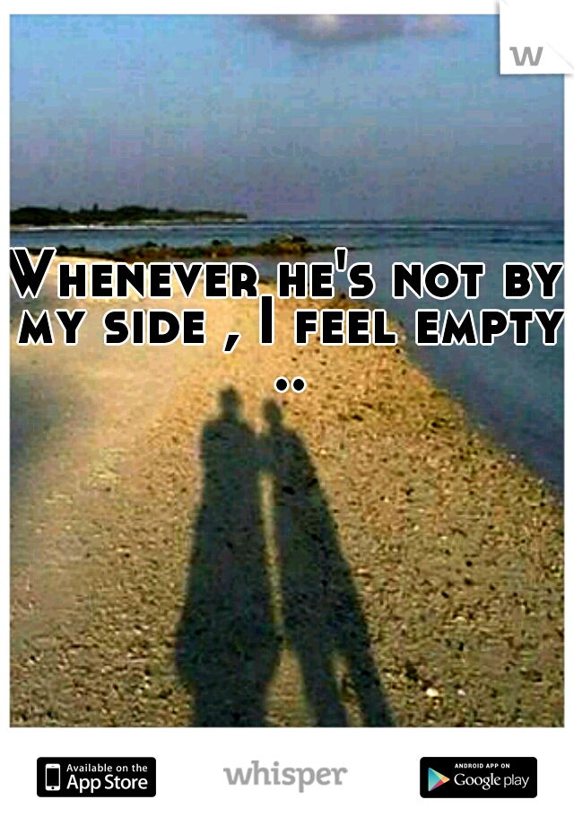 Whenever he's not by my side , I feel empty ..
