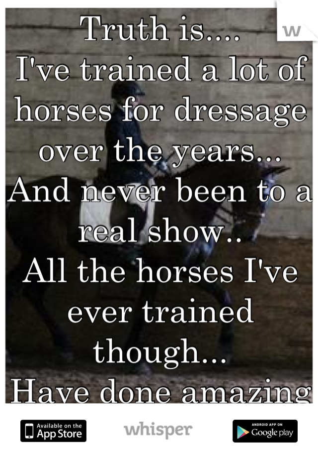 Truth is.... I've trained a lot of horses for dressage over the years... And never been to a real show.. All the horses I've ever trained though... Have done amazing at shows.