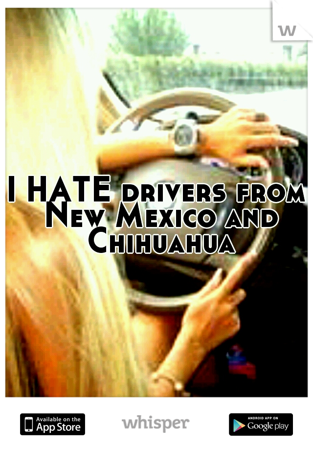 I HATE drivers from New Mexico and Chihuahua