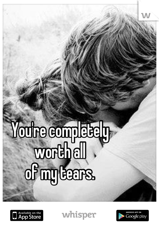 You're completely worth all of my tears.