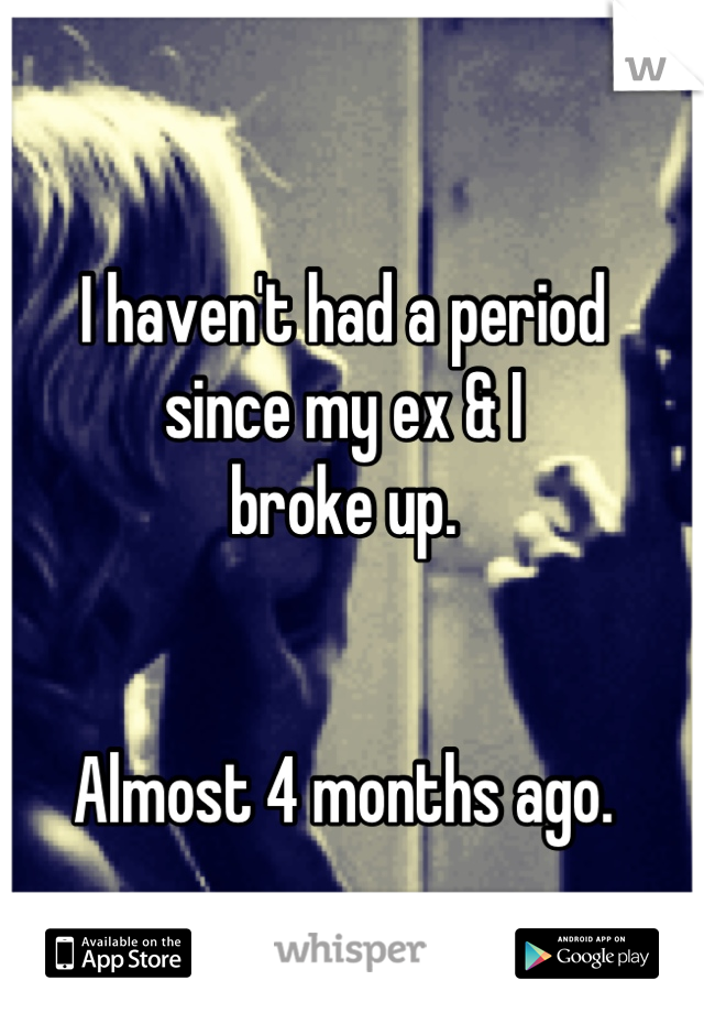 I haven't had a period since my ex & I  broke up.   Almost 4 months ago.