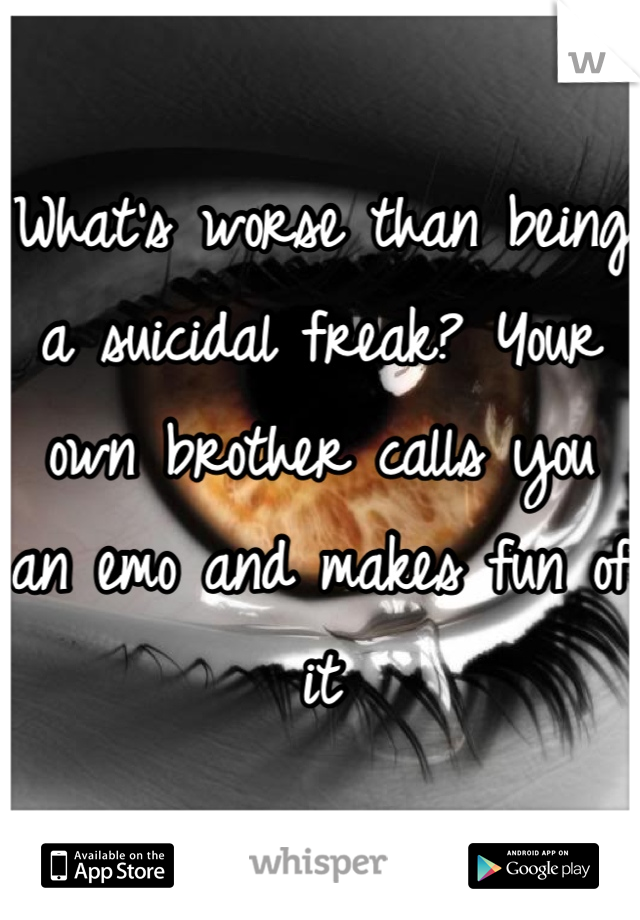 What's worse than being a suicidal freak? Your own brother calls you an emo and makes fun of it