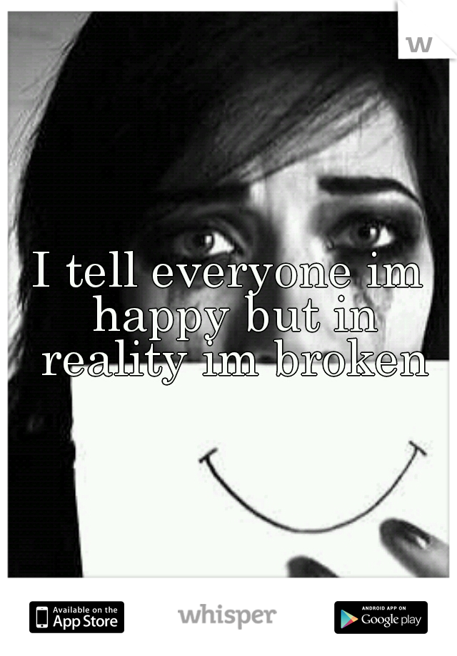 I tell everyone im happy but in reality im broken
