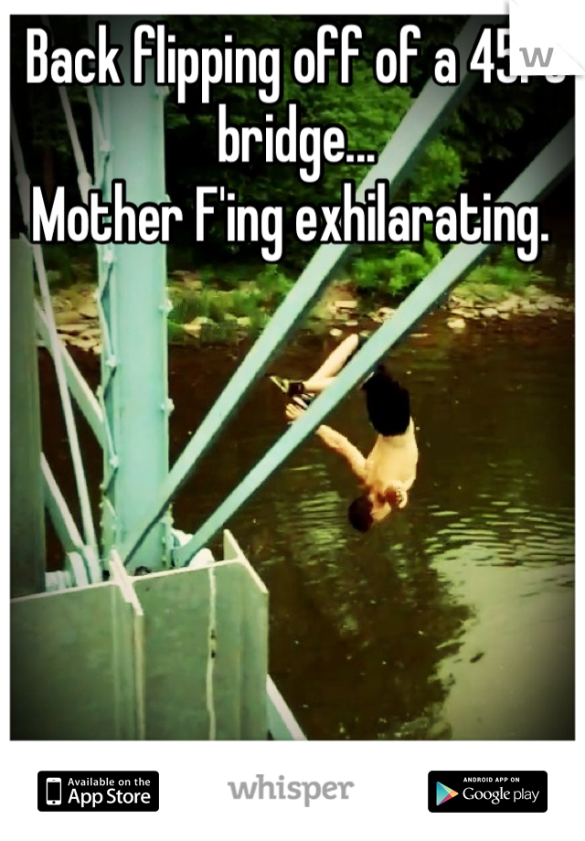Back flipping off of a 45ft bridge... Mother F'ing exhilarating.
