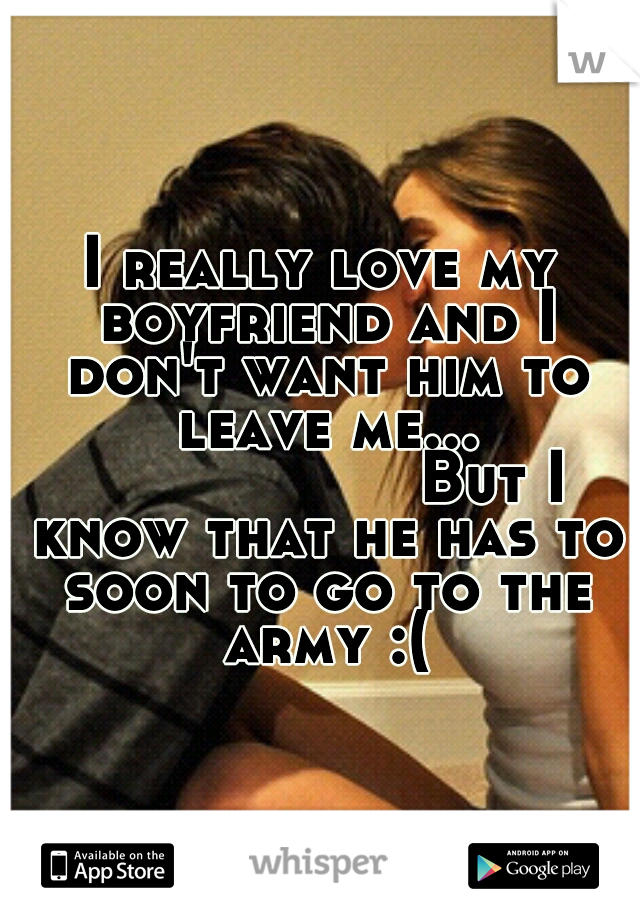 I really love my boyfriend and I don't want him to leave me...            But I know that he has to soon to go to the army :(