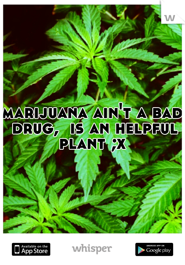 marijuana ain't a bad drug,  is an helpful plant ;x