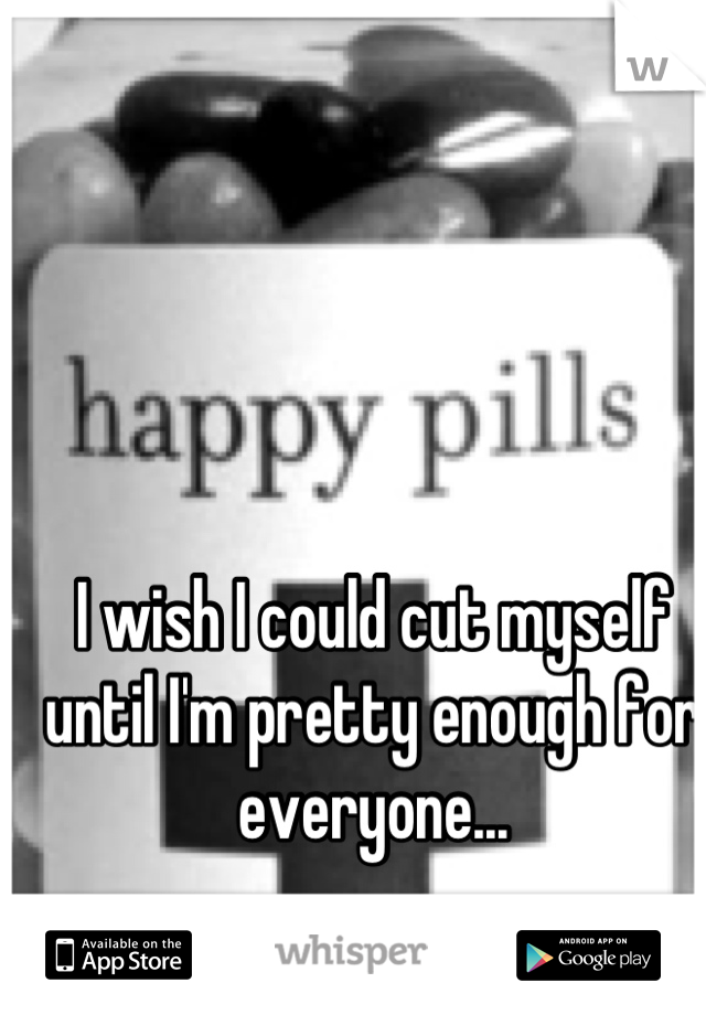 I wish I could cut myself until I'm pretty enough for everyone...