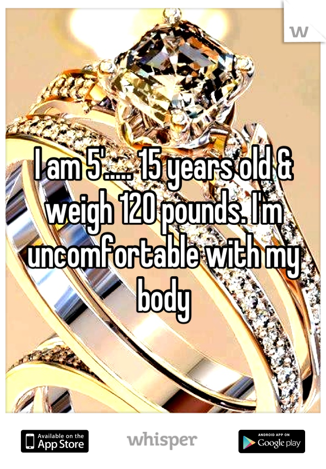 I am 5'..... 15 years old & weigh 120 pounds. I'm uncomfortable with my body