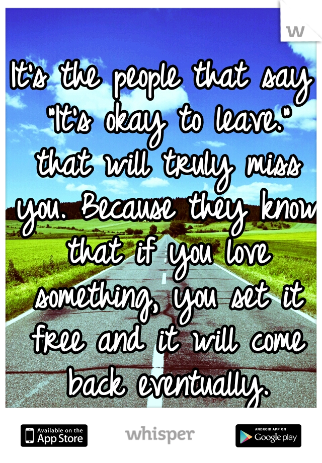 """It's the people that say """"It's okay to leave."""" that will truly miss you. Because they know that if you love something, you set it free and it will come back eventually."""