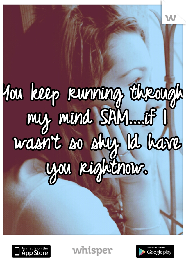 You keep running through my mind SAM....if I wasn't so shy Id have you rightnow.