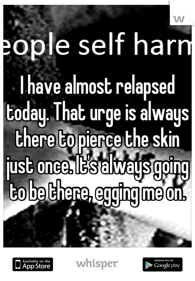 I have almost relapsed today. That urge is always there to pierce the skin just once. It's always going to be there, egging me on.