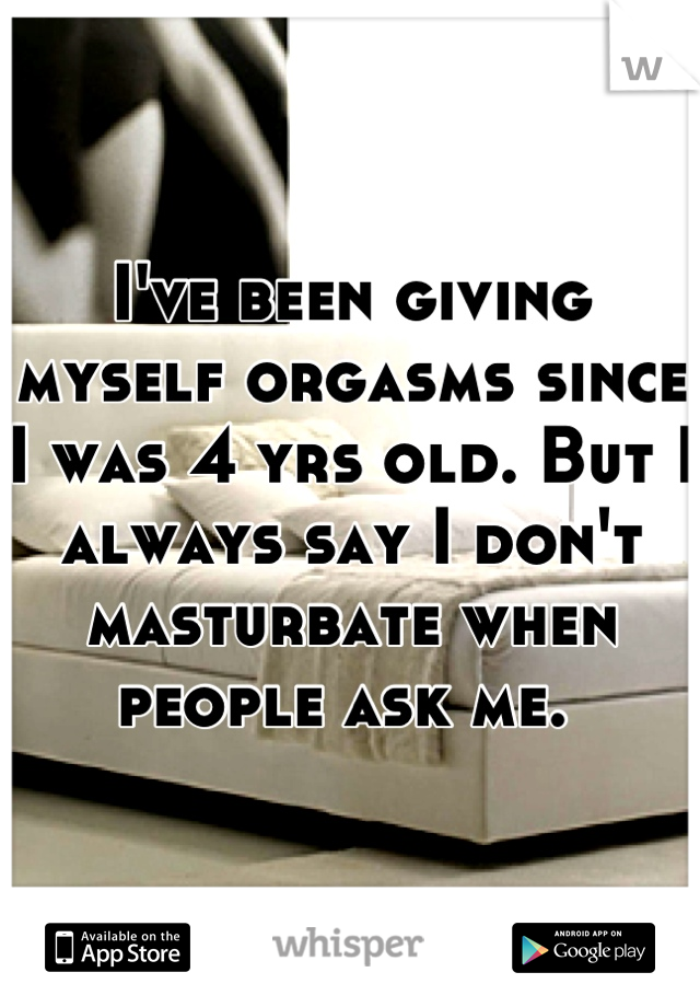 I've been giving myself orgasms since I was 4 yrs old. But I always say I don't masturbate when people ask me.