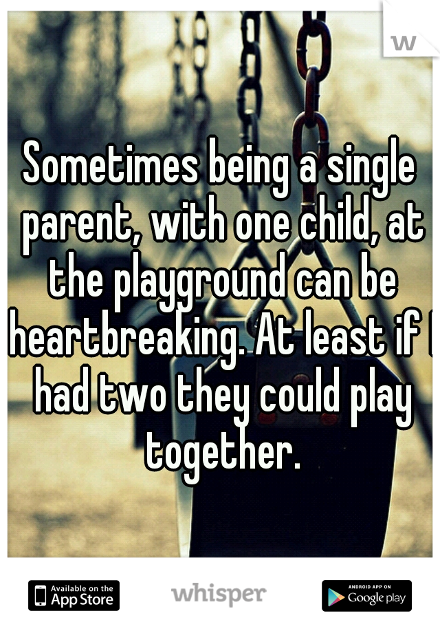Sometimes being a single parent, with one child, at the playground can be heartbreaking. At least if I had two they could play together.