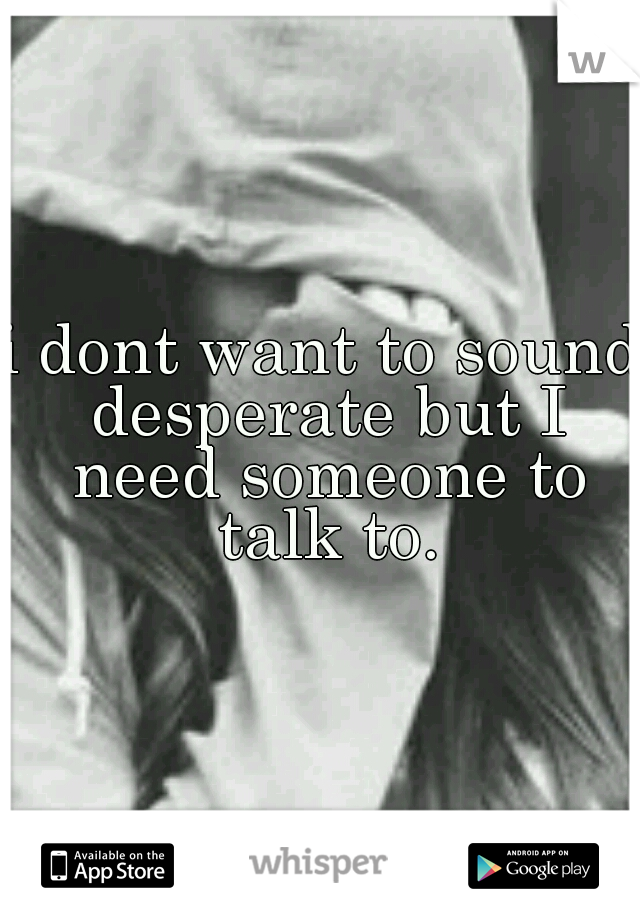i dont want to sound desperate but I need someone to talk to.