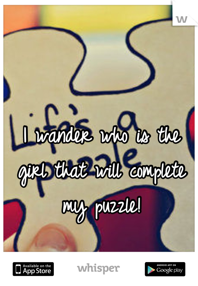 I wander who is the girl that will complete my puzzle!