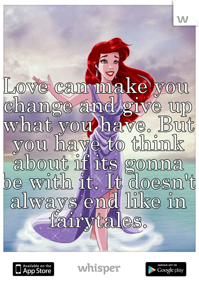 Love can make you change and give up what you have. But you have to think about if its gonna be with it. It doesn't always end like in fairytales.