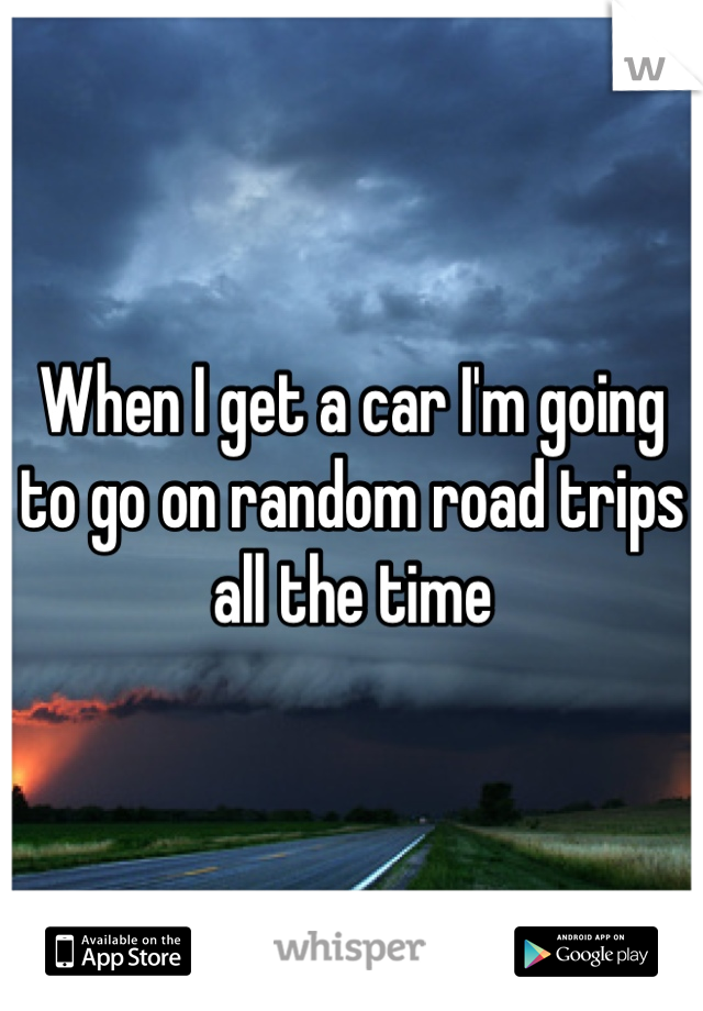 When I get a car I'm going to go on random road trips all the time