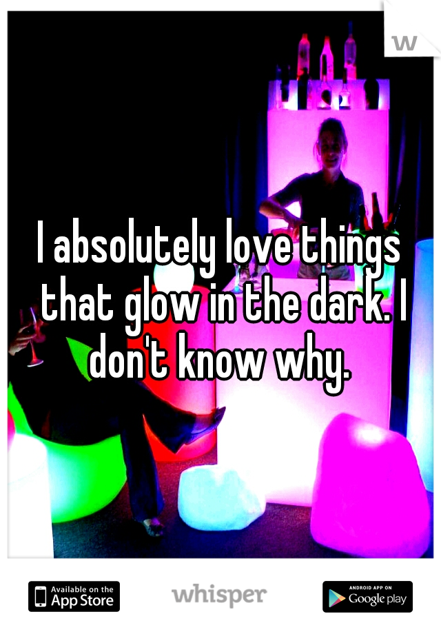 I absolutely love things that glow in the dark. I don't know why.