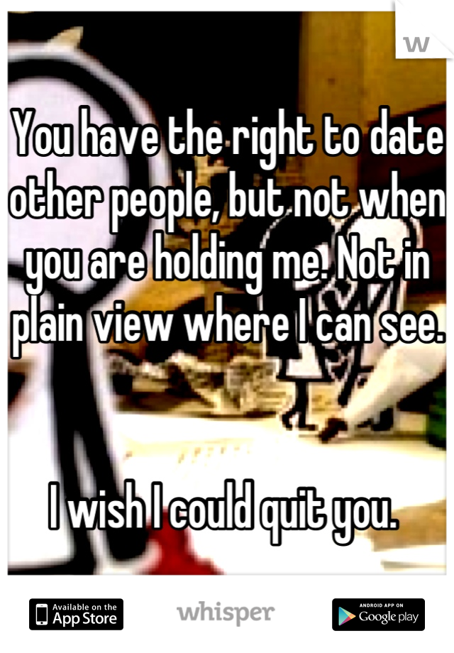 You have the right to date other people, but not when you are holding me. Not in plain view where I can see.   I wish I could quit you.
