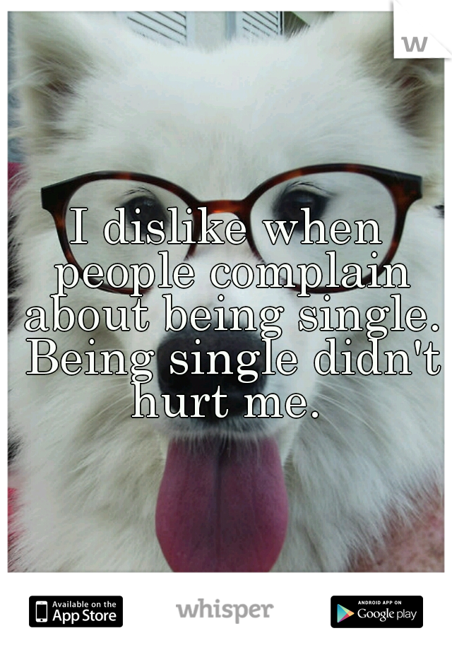 I dislike when people complain about being single. Being single didn't hurt me.