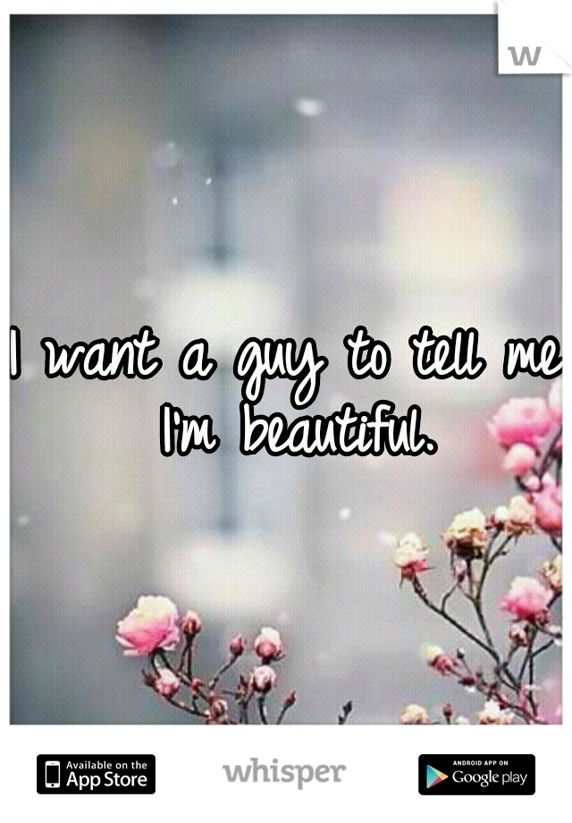 I want a guy to tell me I'm beautiful.