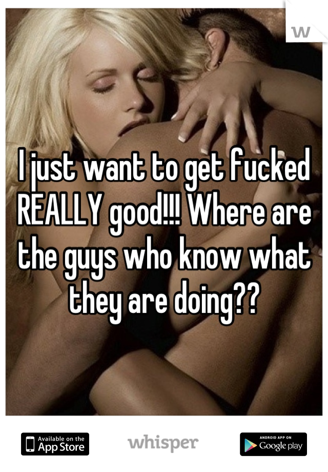 I just want to get fucked REALLY good!!! Where are the guys who know what they are doing??