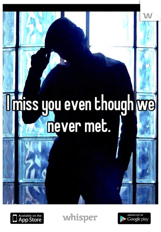 I miss you even though we never met.