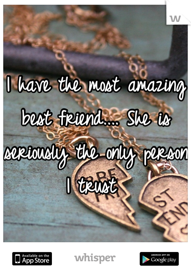I have the most amazing best friend.... She is seriously the only person I trust