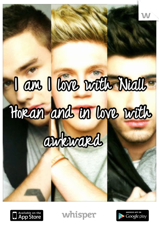 I am I love with Niall Horan and in love with awkward