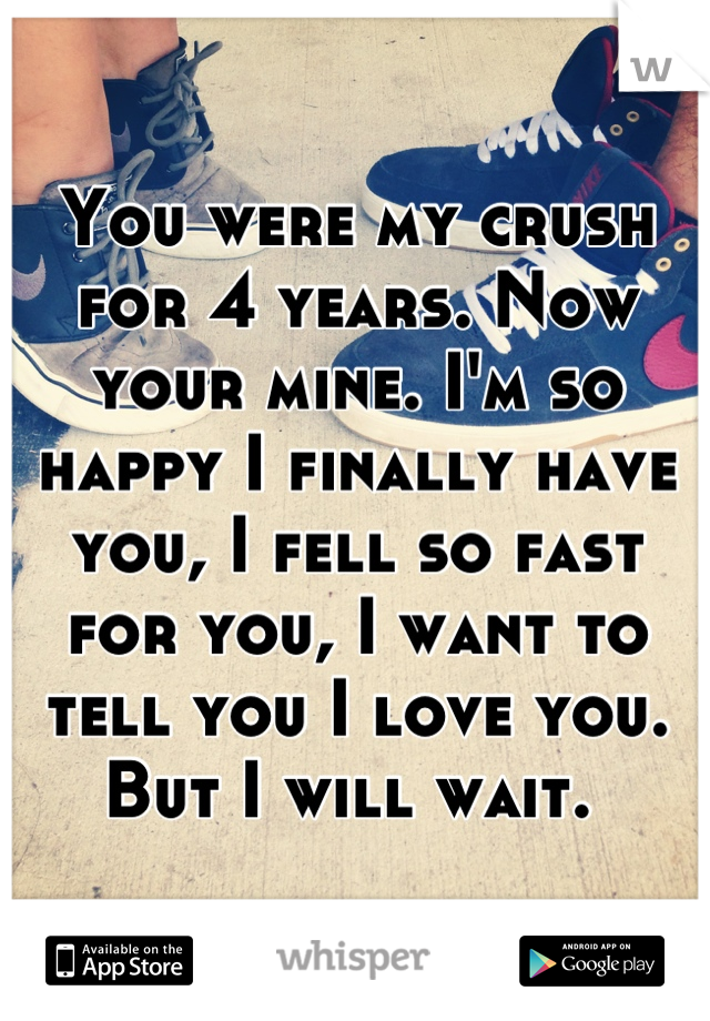 You were my crush for 4 years. Now your mine. I'm so happy I finally have you, I fell so fast for you, I want to tell you I love you. But I will wait.