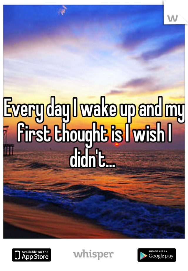 Every day I wake up and my first thought is I wish I didn't...