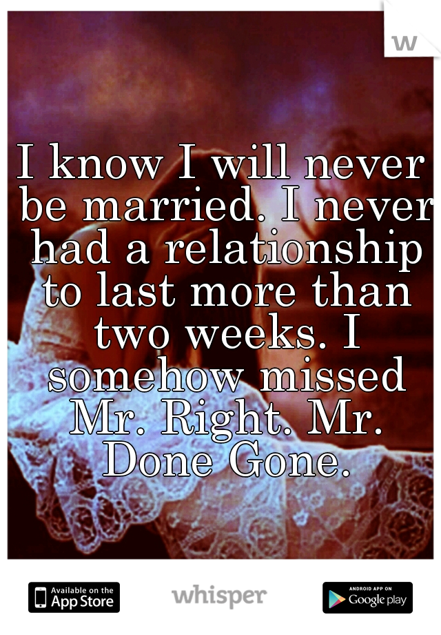I know I will never be married. I never had a relationship to last more than two weeks. I somehow missed Mr. Right. Mr. Done Gone.