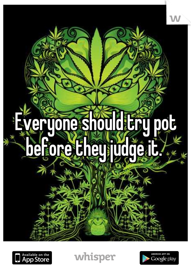 Everyone should try pot before they judge it.