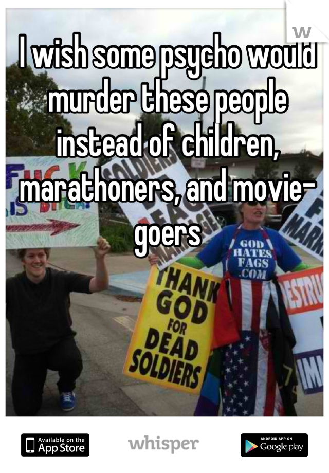 I wish some psycho would murder these people instead of children, marathoners, and movie-goers