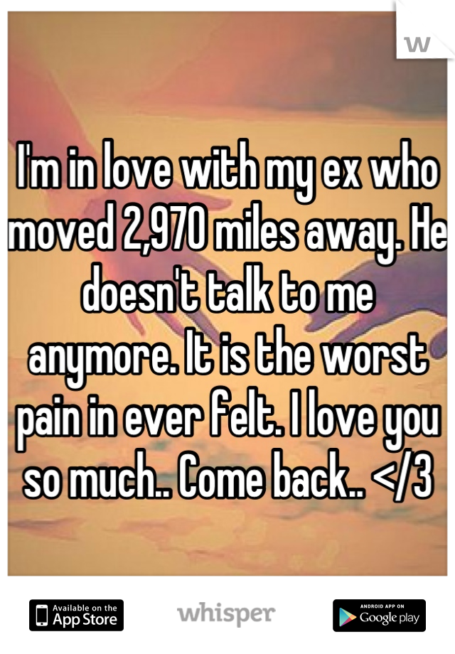 I'm in love with my ex who moved 2,970 miles away. He doesn't talk to me anymore. It is the worst pain in ever felt. I love you so much.. Come back.. </3